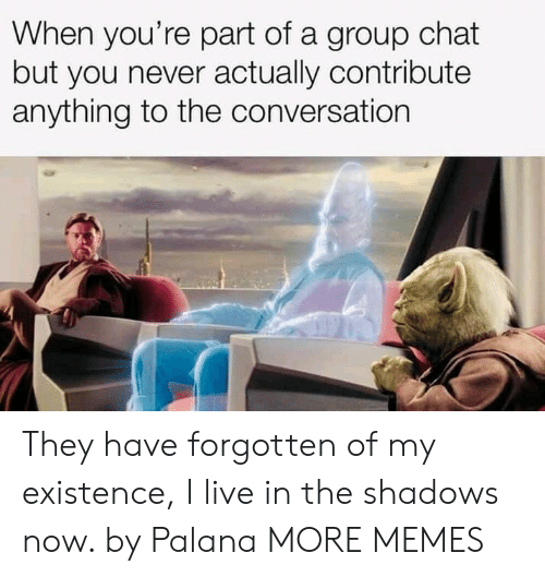 Dank, Group Chat, and Memes: When you're part of a group chat  but you never actually contribute  anything to the conversation They have forgotten of my existence, I live in the shadows now. by Palana MORE MEMES