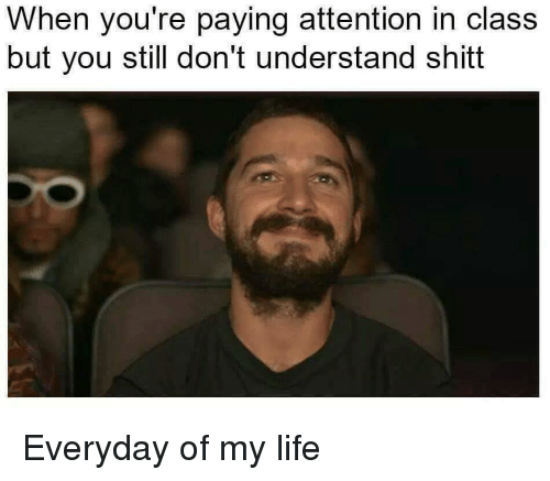 Life, Class, and You: When you're paying attention in class  but you still don't understand shitt Everyday of my life