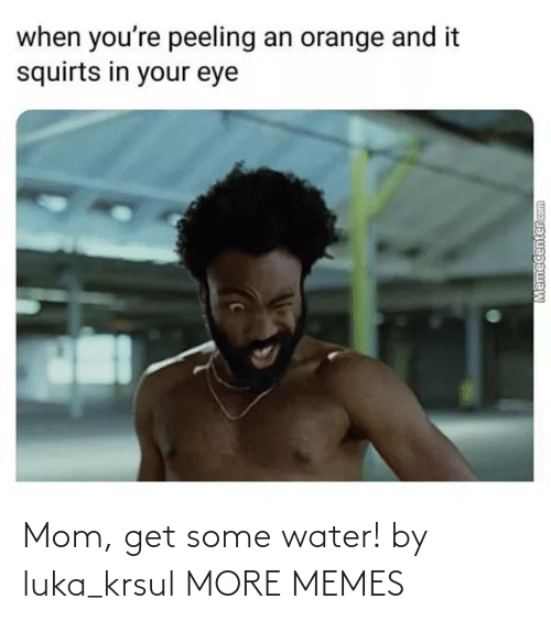 Memecenter: when you're peeling an orange and it  squirts in your eye  Memecenter.com Mom, get some water! by luka_krsul MORE MEMES