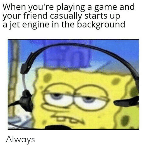 engine: When you're playing a game and  your friend casually starts up  a jet engine in the background Always