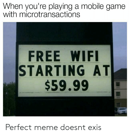 Microtransactions: When you're playing a mobile game  with microtransactions  FREE WIFI  STARTING AT  $59.99 Perfect meme doesnt exis