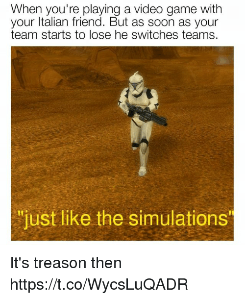 "Soon..., Game, and Video: When you're playing a video game with  your ltalian friend. But as soon as your  team starts to lose he switches teams.  ""just like the simulations It's treason then https://t.co/WycsLuQADR"