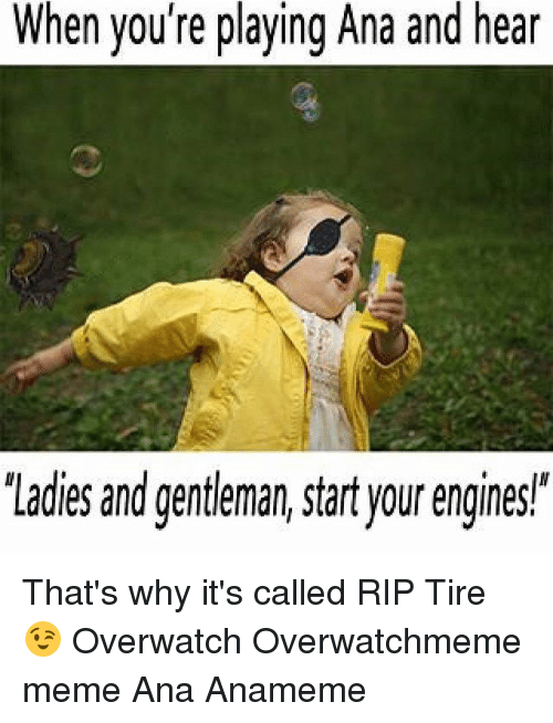 """Gentlemane: When you're playing Ana and h  'Ladies and gentleman, start your engines"""" That's why it's called RIP Tire 😉 Overwatch Overwatchmeme meme Ana Anameme"""
