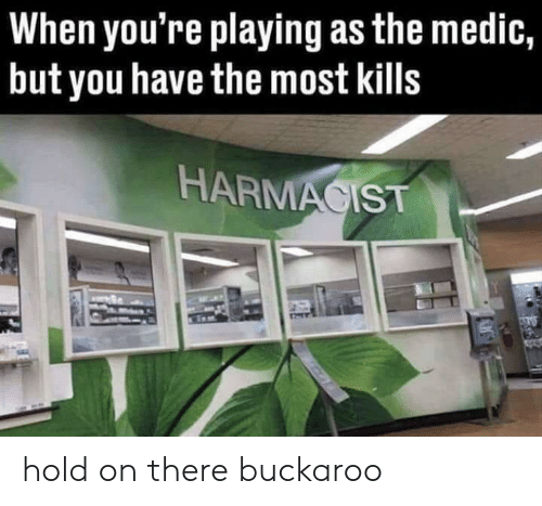 You, Hold, and Buckaroo: When you're playing as the medic,  but you have the most kills  HARMACIST hold on there buckaroo