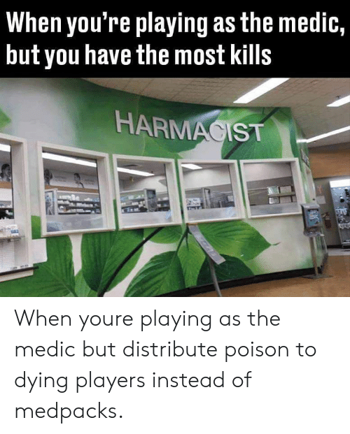 Medications: When you're playing as the medic,  but you have the most kills  HARMACIST When youre playing as the medic but distribute poison to dying players instead of medpacks.