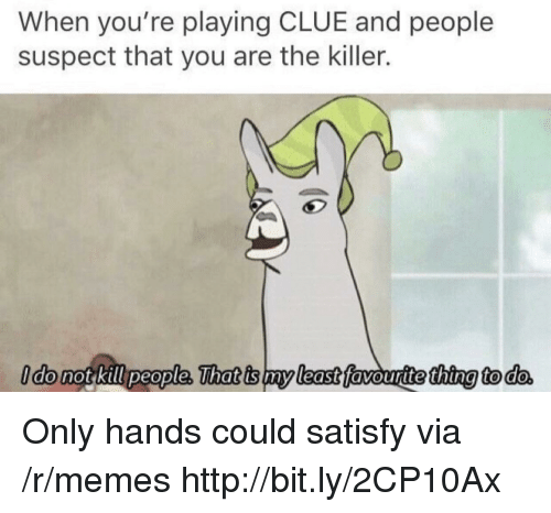 kill people: When you're playing CLUE and people  suspect that you are the killer.  ldo not kill people, That is my least favouritethina to do Only hands could satisfy via /r/memes http://bit.ly/2CP10Ax