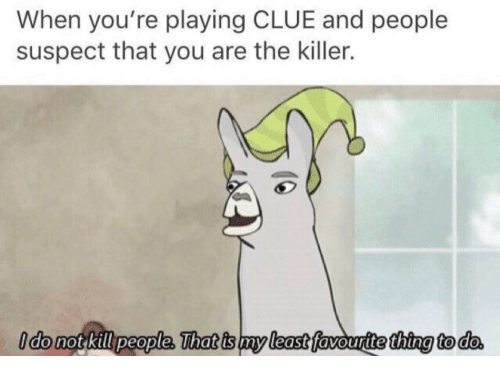 kill people: When you're playing CLUE and people  suspect that you are the killer.  do not kill people. That is my least favourite thing to do  my least  thtng to do