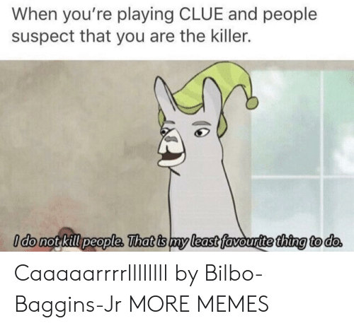 Bilbo: When you're playing CLUE and people  suspect that you are the killer.  ldo not kill people, That is my least favouritethina to do Caaaaarrrrllllllll by Bilbo-Baggins-Jr MORE MEMES