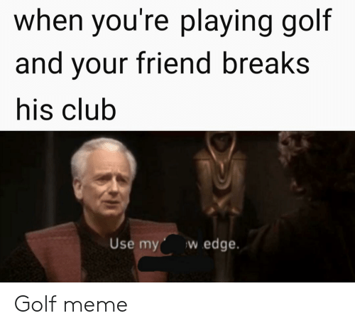 Golf Meme: when you're playing golf  and your friend breaks  his club  w edge  Use my Golf meme