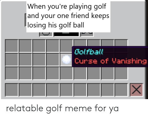 Golf Meme: When you're playing golf  and your one friend keeps  losing his golf ball  Golfball  Curse of Vanishing relatable golf meme for ya