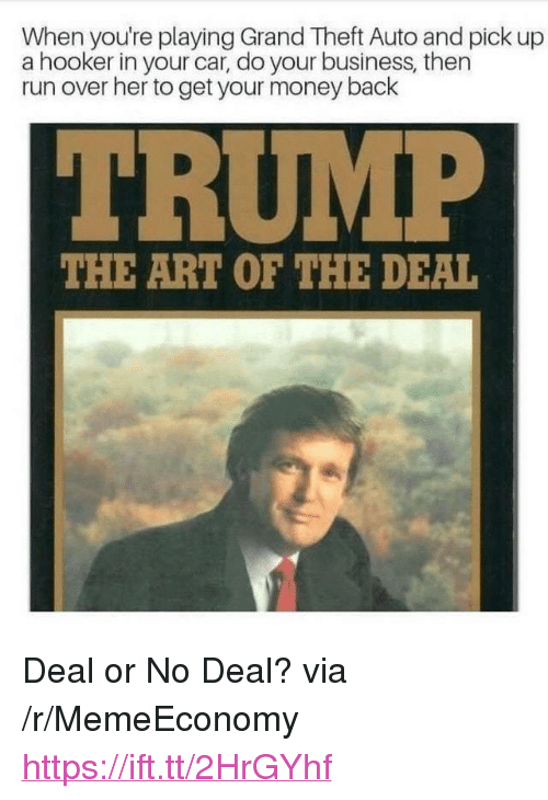 """grand theft: When you're playing Grand Theft Auto and pick up  a hooker in your car, do your business, then  run over her to get your money back  THE ART OF THE DEAL <p>Deal or No Deal? via /r/MemeEconomy <a href=""""https://ift.tt/2HrGYhf"""">https://ift.tt/2HrGYhf</a></p>"""
