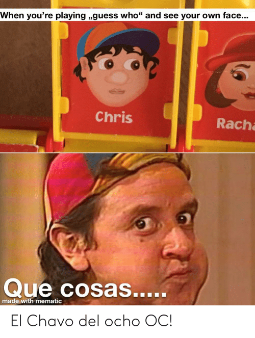 "Ocho: When you're playing ,,guess who"" and see your own face...  Chris  Rach  Que cosas.....  made with mematic El Chavo del ocho OC!"