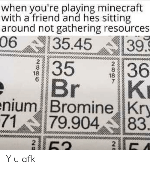 Minecraft, Friend, and Bromine: when you're playing minecraft  with a friend and hes sitting  around not gathering resources  06  35.45  39.9  36  KI  enium Bromine Kry  79.904  35  Br  2  8  18  6  2  8  18  7  71  83  2  52  20 Y u afk
