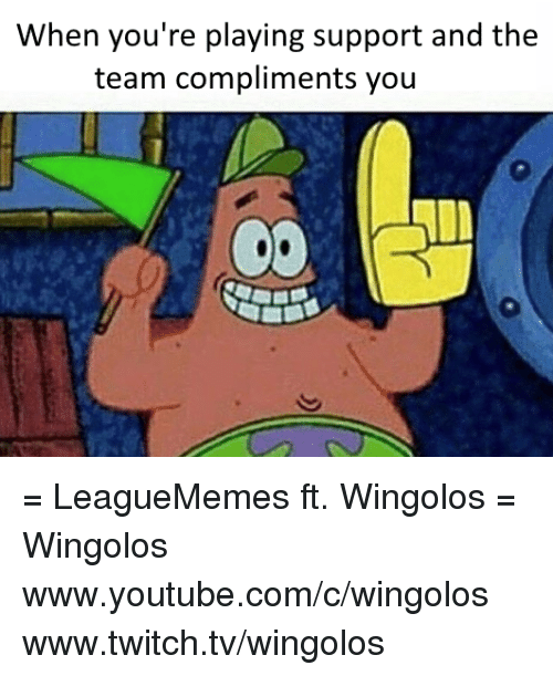 `Www Youtube Com: When you're playing support and the  team compliments you = LeagueMemes ft. Wingolos =  Wingolos www.youtube.com/c/wingolos www.twitch.tv/wingolos