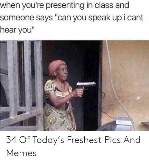 """Memes, Today, and Class: when you're presenting in class and  someone says """"can you speak up i cant  hear you"""" 34 Of Today's Freshest Pics And Memes"""