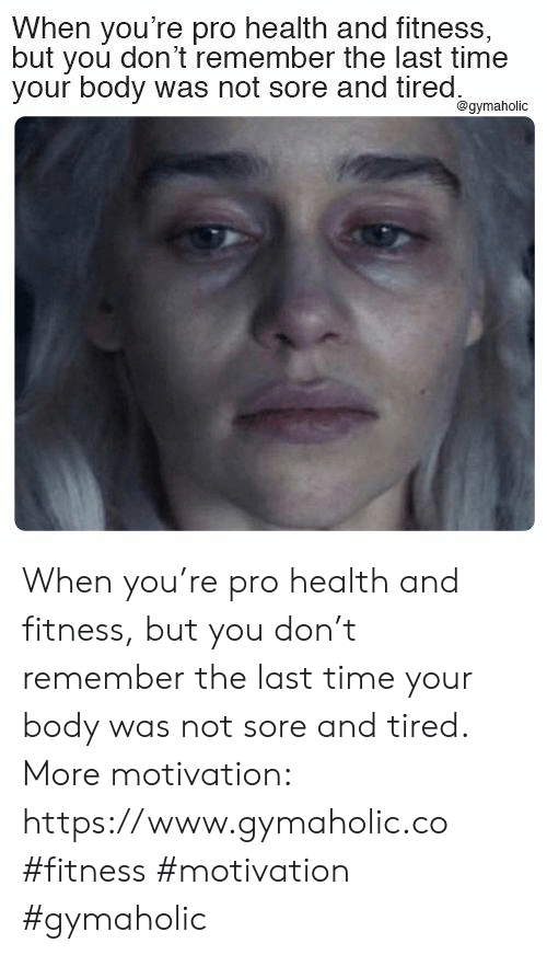 Time, Pro, and Fitness: When you're pro health and fitness,  but you don't remember the last time  your body was not sore and tired  @gymaholic When you're pro health and fitness, but you don't remember the last time your body was not sore and tired.  More motivation: https://www.gymaholic.co  #fitness #motivation #gymaholic