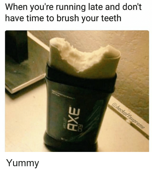 Running Late: When you're running late and don't  have time to brush your teeth Yummy