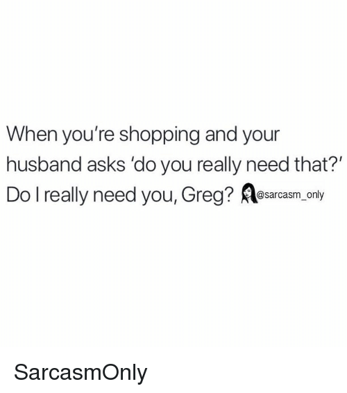 Funny, Memes, and Shopping: When you're shopping and your  husband asks 'do you really need that?'  Do I really need you, Greg?風@sarcasm-only SarcasmOnly