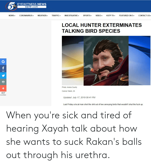 she wants: When you're sick and tired of hearing Xayah talk about how she wants to suck Rakan's balls out through his urethra.