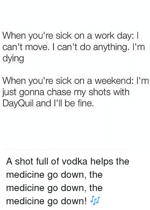 DayQuil, Work, and Chase: When you're sick on a work day: I  can't move. I can't do anything. I'm  dying  When you're sick on a weekend: I'm  just gonna chase my shots with  DayQuil and I'll be fine. A shot full of vodka helps the medicine go down, the medicine go down, the medicine go down! 🎶