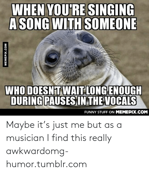 Pauses: WHEN YOU'RE SINGING  A SONG WITH SOMEONE  WHO DOESNT WAIT LONG ENOUGH  DURING PAUSES IN THE VOCALS  FUNNY STUFF ON MEMEPIX.COM  MEMEPIX.COM Maybe it's just me but as a musician I find this really awkwardomg-humor.tumblr.com
