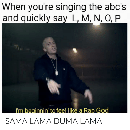 lama: When you're singing the abc's  and quickly say L, M, N, O, P  I'm beginnin' to feel like a Rap God SAMA LAMA DUMA LAMA