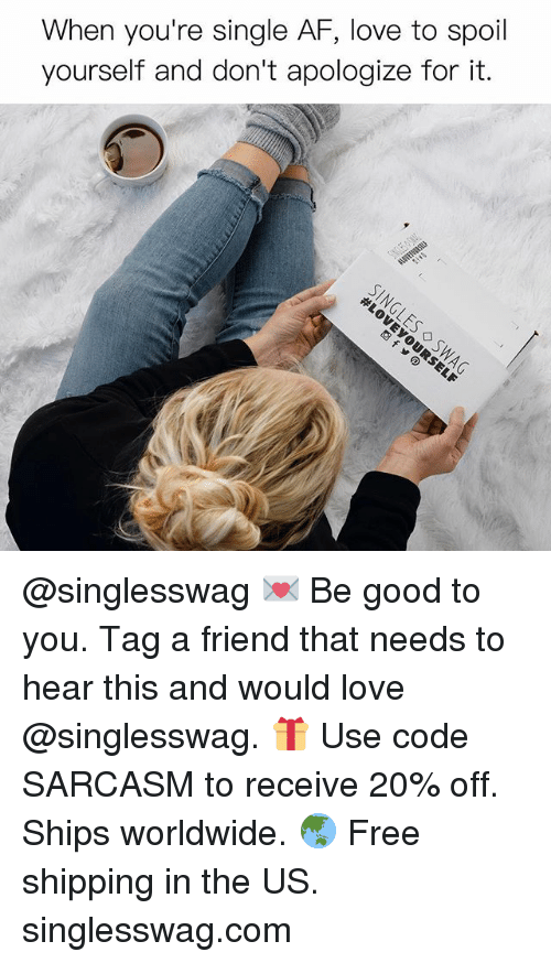 Af, Funny, and Love: When you're single AF, love to spoil  yourself and don't apologize for it. @singlesswag 💌 Be good to you. Tag a friend that needs to hear this and would love @singlesswag. 🎁 Use code SARCASM to receive 20% off. Ships worldwide. 🌏 Free shipping in the US. singlesswag.com