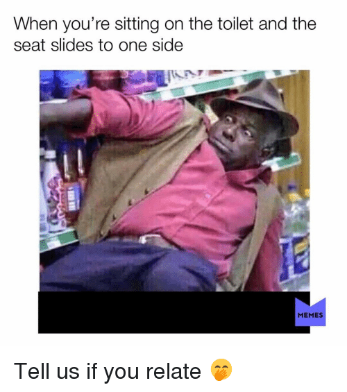 Memes, 🤖, and One: When you're sitting on the toilet and the  seat slides to one side  MEMES Tell us if you relate 🤭