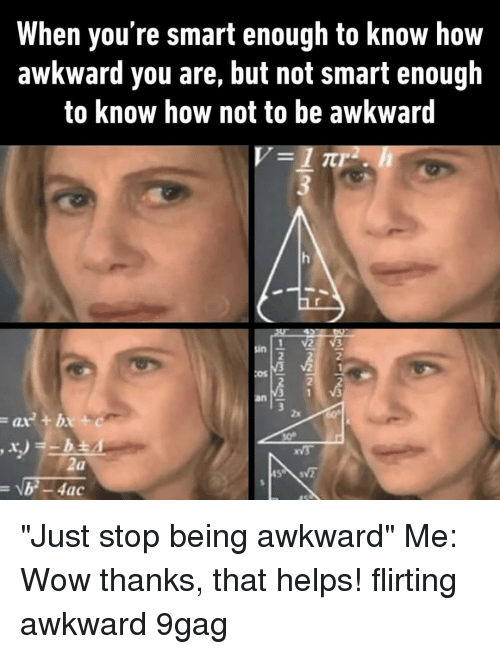"""Wow Thanks: When you're smart enough to know how  awkward you are, but not smart enough  to know how not to be awkward  2  2  Os  2  ax+bx+ """"Just stop being awkward""""⠀ Me: Wow thanks, that helps!⠀ flirting awkward 9gag"""