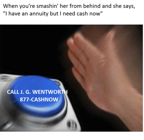 """wentworth: When you're smashin' her from behind and she says,  """"I have an annuity but I need cash now""""  CALL J. G. WENTWORTH  877-CASHNOW"""