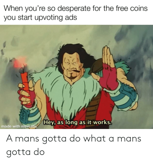 Youre So: When you're so desperate for the free coins  you start upvoting ads  Hey, as long as it works.  made with mematic A mans gotta do what a mans gotta do