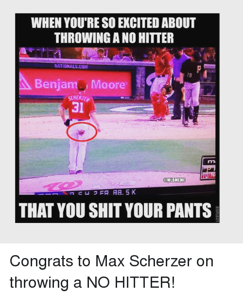 no hitter: WHEN YOU'RE SO EXCITED ABOUT  THROWING A NO HITTER  NATIONALS COM  29  Benjam Moore  CHER2E  31  mi  MLBMEME  THAT YOU SHIT YOUR PANTS Congrats to Max Scherzer on throwing a NO HITTER!