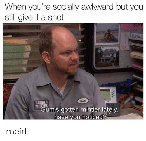 Awkward, MeIRL, and Dunder Mifflin: When you're socially awkward but you  still give it a shot  SCRA  PhMTOM  nate  DUNDER  MIFFLIN  Gum's gotten mintier lately,  PAPES  have vou noticed? meirl