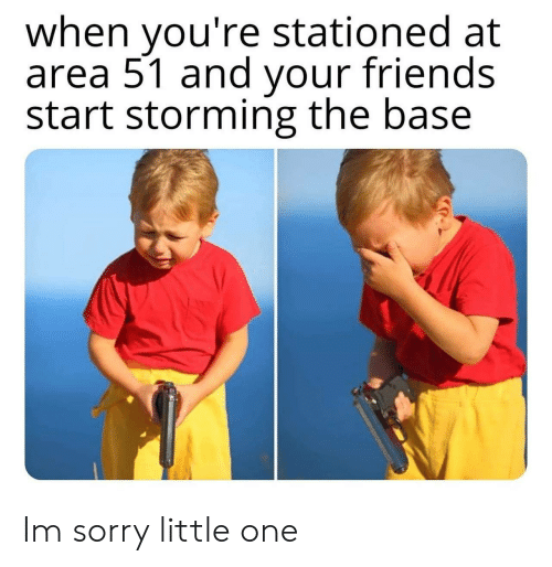 Friends, Sorry, and Area 51: when you're stationed at  area 51 and your friends  start storming the base Im sorry little one