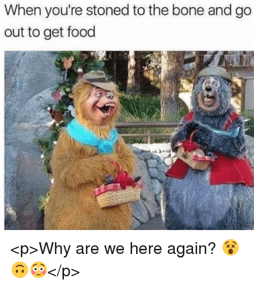 We Here: When you're stoned to the bone and go  out to get food <p>Why are we here again? 😵🙃😳</p>