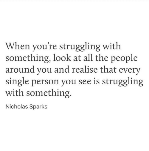 Nicholas Sparks: When you're struggling with  something, look at all the people  around vou and realise that every  single person you see is struggling  with something.  Nicholas Sparks