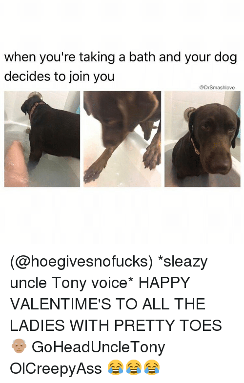 takes a bath: when you're taking a bath and your dog  decides to join you  @Drsmashlove (@hoegivesnofucks) *sleazy uncle Tony voice* HAPPY VALENTIME'S TO ALL THE LADIES WITH PRETTY TOES 👴🏽 GoHeadUncleTony OlCreepyAss 😂😂😂