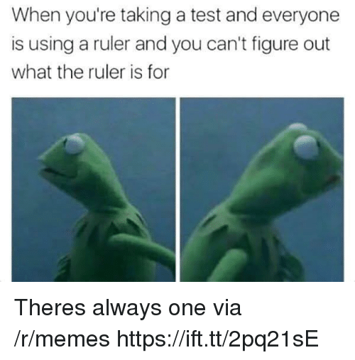 Memes, Ruler, and Test: When you're taking a test and everyone  is using a ruler and you can't figure out  what the ruler is for Theres always one via /r/memes https://ift.tt/2pq21sE