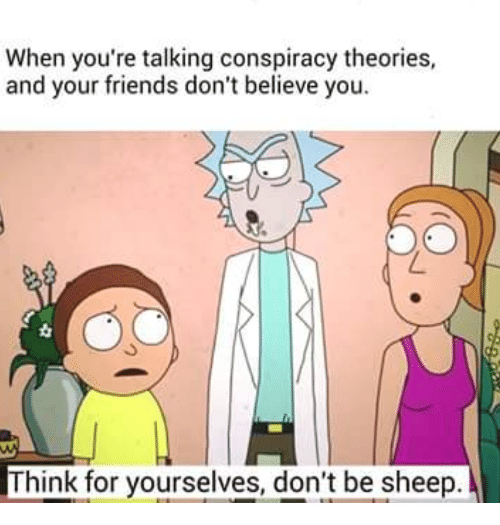 Dont Believe You: When you're talking conspiracy theories,  and your friends don't believe you.  Think for yourselves, don't be sheep.
