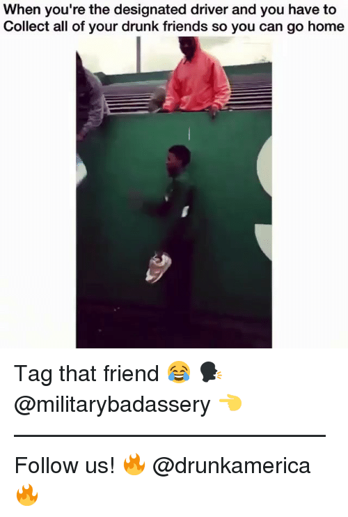 Your Drunk: When you're the designated driver and you have to  Collect all of your drunk friends so you can go home Tag that friend 😂 🗣@militarybadassery 👈 —————————————— Follow us! 🔥 @drunkamerica 🔥