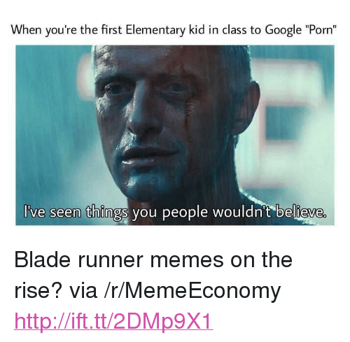 """blade runner: When you're the first Elementary kid in class to Google """"Porn""""  've seen things you people wouldn't believe <p>Blade runner memes on the rise? via /r/MemeEconomy <a href=""""http://ift.tt/2DMp9X1"""">http://ift.tt/2DMp9X1</a></p>"""