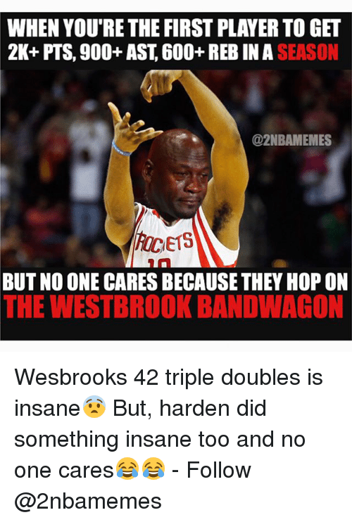 Bandwagoner: WHEN YOU'RE THE FIRST PLAYERTOGET  2K+ PTS, 900+ AST, 600+ REB IN SEASON  @2NBAMEMES  E15  BUT NO ONE CARESBECAUSE THEY HOP ON  THE WESTBROOK BANDWAGON Wesbrooks 42 triple doubles is insane😨 But, harden did something insane too and no one cares😂😂 - Follow @2nbamemes