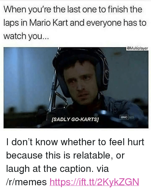 """Mario Kart, Memes, and Mario: When you're the last one to finish the  laps in Mario Kart and everyone has to  watch you...  @Multiplayer  MC  [SADLY GO-KARTS) <p>I don&rsquo;t know whether to feel hurt because this is relatable, or laugh at the caption. via /r/memes <a href=""""https://ift.tt/2KykZGN"""">https://ift.tt/2KykZGN</a></p>"""