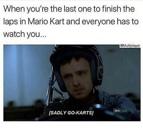 laps: When you're the last one to finish the  laps in Mario Kart and everyone has to  watch you.  @Multiplayer  амс  [SADLY GO-KARTS)
