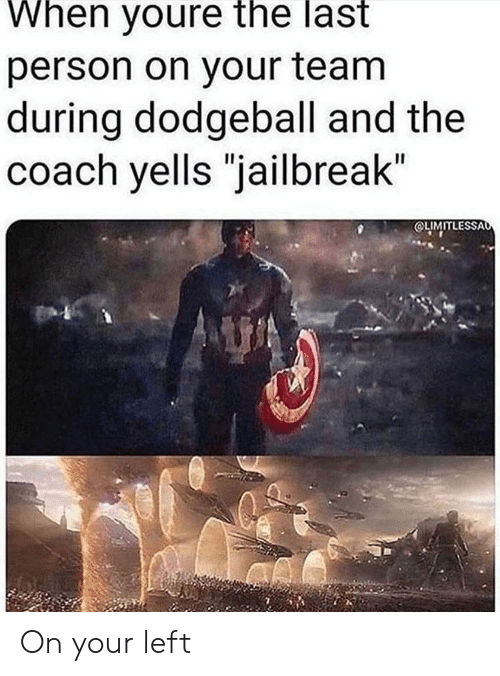 """coach: When youre the last  person on your team  during dodgeball and the  coach yells """"jailbreak""""  OLIMITLESSAo On your left"""