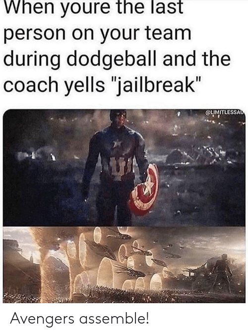 "coach: When youre the last  person on your team  during dodgeball and the  coach yells ""jailbreak""  OLIMITLESSAo Avengers assemble!"