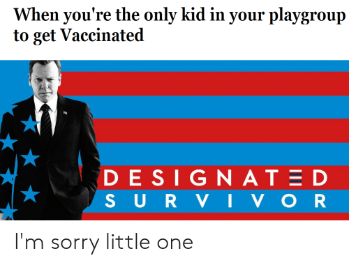 Sorry, Dank Memes, and Design: When you're the only kid in your playgroup  to get Vaccinated  DESIGN ATED  SURV IVOR I'm sorry little one