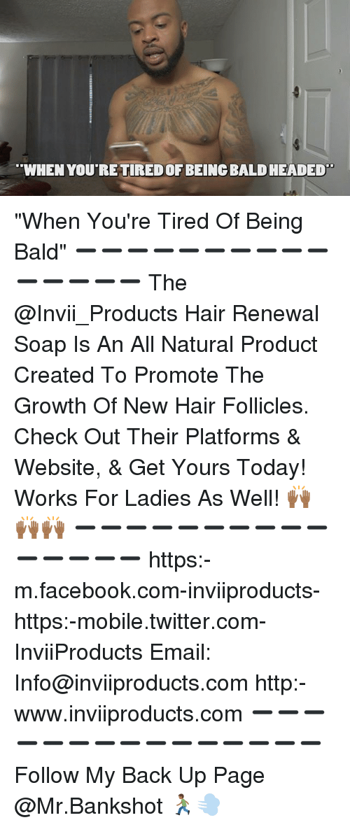 """Bald Headed: WHEN YOU'RE TIRED OF BEING BALD HEADED """"When You're Tired Of Being Bald"""" ➖➖➖➖➖➖➖➖➖➖➖➖➖➖➖ The @Invii_Products Hair Renewal Soap Is An All Natural Product Created To Promote The Growth Of New Hair Follicles. Check Out Their Platforms & Website, & Get Yours Today! Works For Ladies As Well! 🙌🏾🙌🏾🙌🏾 ➖➖➖➖➖➖➖➖➖➖➖➖➖➖➖ https:-m.facebook.com-inviiproducts- https:-mobile.twitter.com-InviiProducts Email: Info@inviiproducts.com http:-www.inviiproducts.com ➖➖➖➖➖➖➖➖➖➖➖➖➖➖➖ Follow My Back Up Page @Mr.Bankshot 🏃🏾💨"""