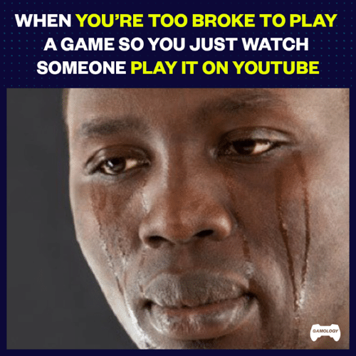 Video Games, youtube.com, and Game: WHEN YOU'RE TOO BROKE TO PLAY  A GAME SO YOU JUST WATCH  SOMEONE PLAY IT ON YOUTUBE  GAMOLOGY