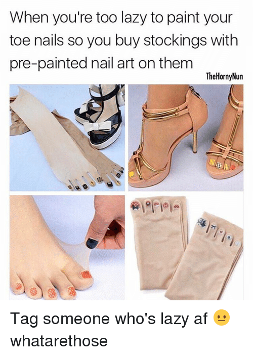 Hornys: When you're too lazy to paint your  toe nails so you buy stockings with  pre-painted nail art on them  The Horny Nun Tag someone who's lazy af 😐 whatarethose